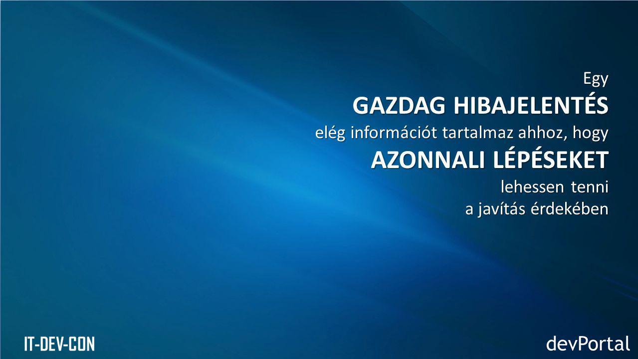 IT-DEV-CON Egy GAZDAG HIBAJELENTÉS elég információt tartalmaz ahhoz, hogy AZONNALI LÉPÉSEKET lehessen tenni a javítás érdekében