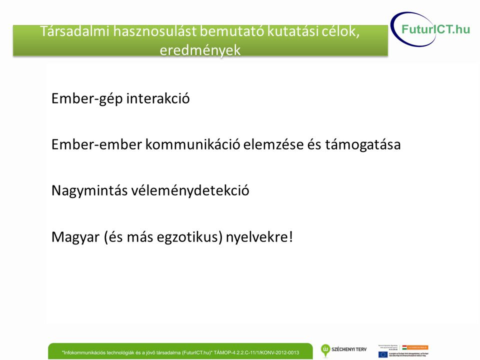 Társadalmi hasznosulást bemutató kutatási célok, eredmények Ember-gép interakció Ember-ember kommunikáció elemzése és támogatása Nagymintás véleménydetekció Magyar (és más egzotikus) nyelvekre!