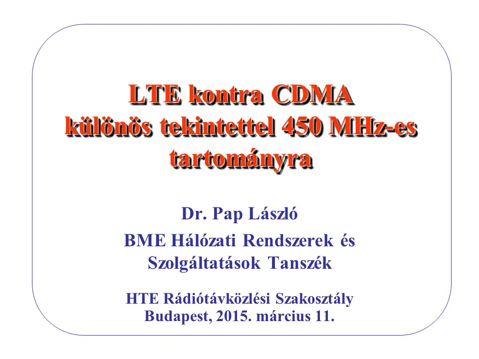 LTE kontra CDMA különös tekintettel 450 MHz-es tartományra Dr. Pap László BME Hálózati Rendszerek és Szolgáltatások Tanszék HTE Rádiótávközlési Szakos
