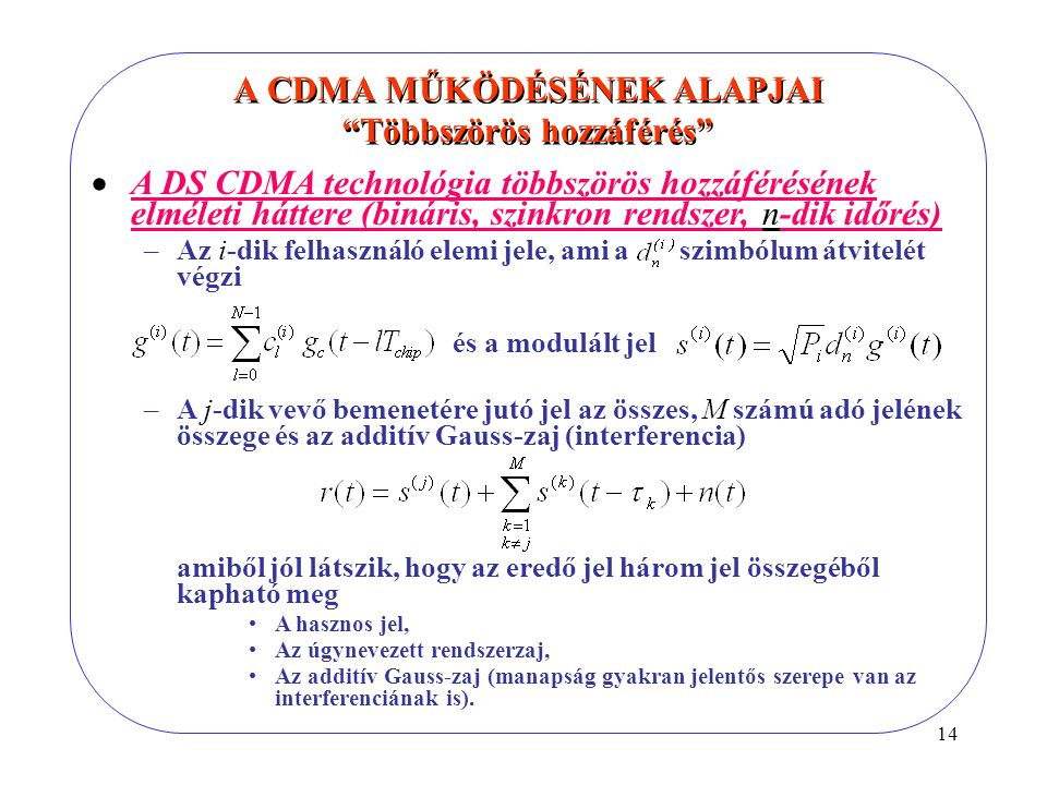14  A DS CDMA technológia többszörös hozzáférésének elméleti háttere (bináris, szinkron rendszer, n-dik időrés) –Az i-dik felhasználó elemi jele, ami a szimbólum átvitelét végzi és a modulált jel –A j-dik vevő bemenetére jutó jel az összes, M számú adó jelének összege és az additív Gauss-zaj (interferencia) amiből jól látszik, hogy az eredő jel három jel összegéből kapható meg A hasznos jel, Az úgynevezett rendszerzaj, Az additív Gauss-zaj (manapság gyakran jelentős szerepe van az interferenciának is).