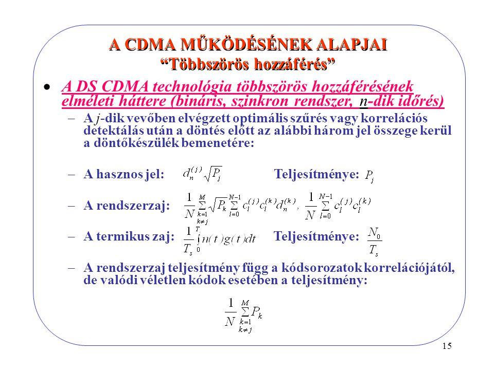 15  A DS CDMA technológia többszörös hozzáférésének elméleti háttere (bináris, szinkron rendszer, n-dik időrés) –A j-dik vevőben elvégzett optimális szűrés vagy korrelációs detektálás után a döntés előtt az alábbi három jel összege kerül a döntőkészülék bemenetére: –A hasznos jel: Teljesítménye: –A rendszerzaj: –A termikus zaj: Teljesítménye: –A rendszerzaj teljesítmény függ a kódsorozatok korrelációjától, de valódi véletlen kódok esetében a teljesítmény: A CDMA MŰKÖDÉSÉNEK ALAPJAI Többszörös hozzáférés
