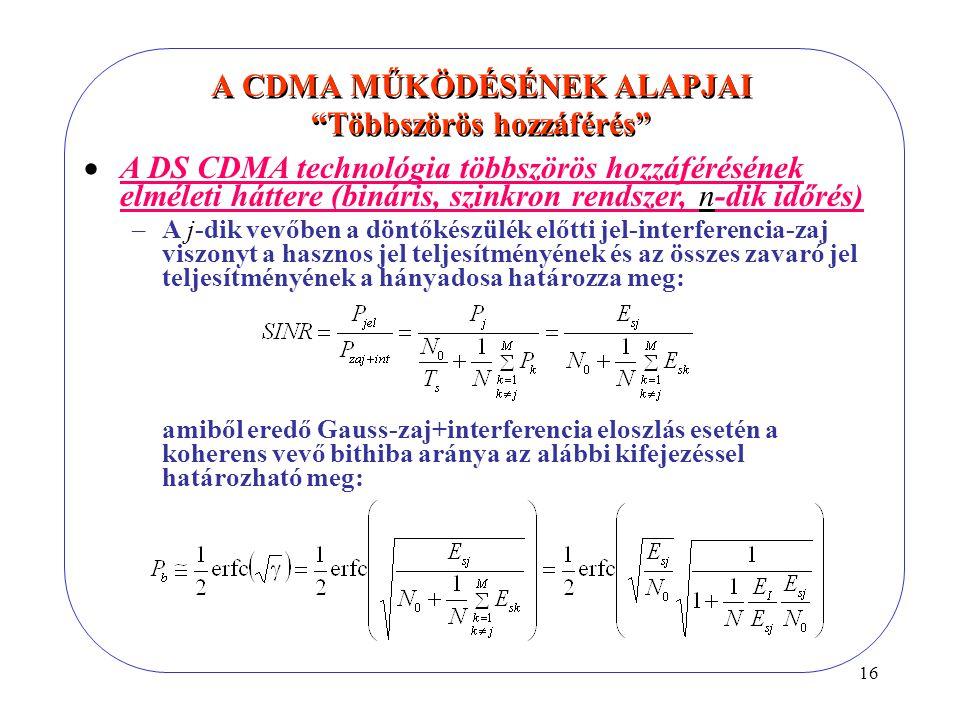 16  A DS CDMA technológia többszörös hozzáférésének elméleti háttere (bináris, szinkron rendszer, n-dik időrés) –A j-dik vevőben a döntőkészülék előtti jel-interferencia-zaj viszonyt a hasznos jel teljesítményének és az összes zavaró jel teljesítményének a hányadosa határozza meg: amiből eredő Gauss-zaj+interferencia eloszlás esetén a koherens vevő bithiba aránya az alábbi kifejezéssel határozható meg: A CDMA MŰKÖDÉSÉNEK ALAPJAI Többszörös hozzáférés