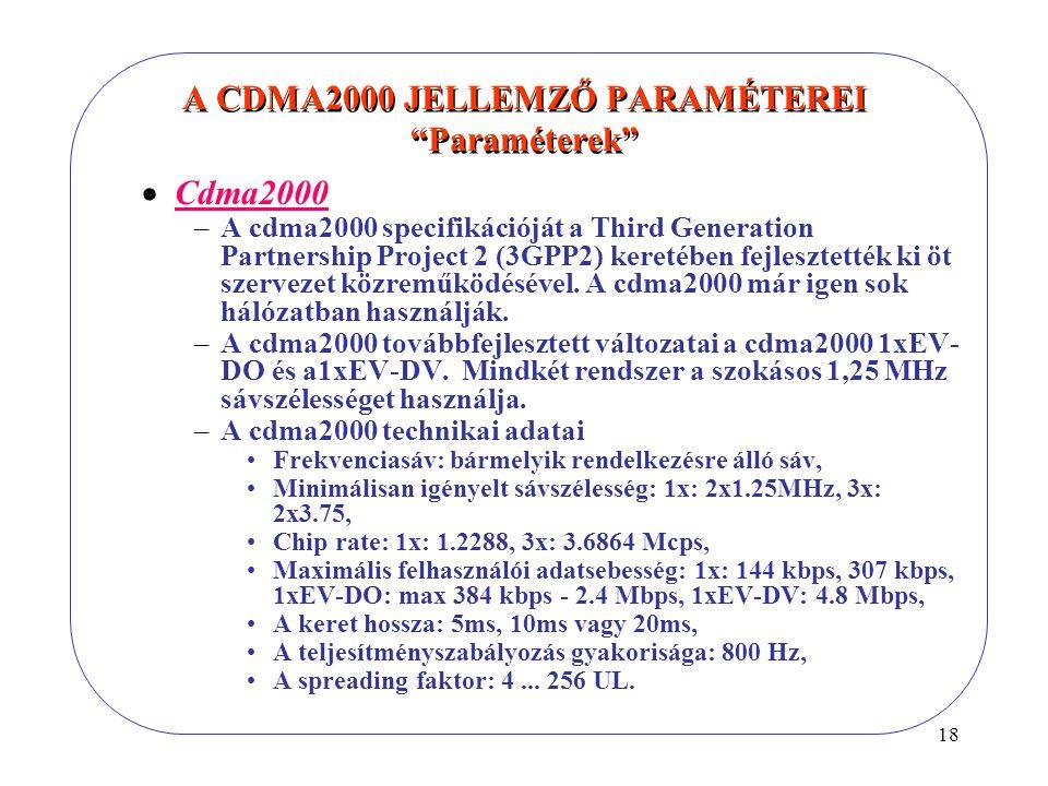 18 A CDMA2000 JELLEMZŐ PARAMÉTEREI Paraméterek  Cdma2000 –A cdma2000 specifikációját a Third Generation Partnership Project 2 (3GPP2) keretében fejlesztették ki öt szervezet közreműködésével.