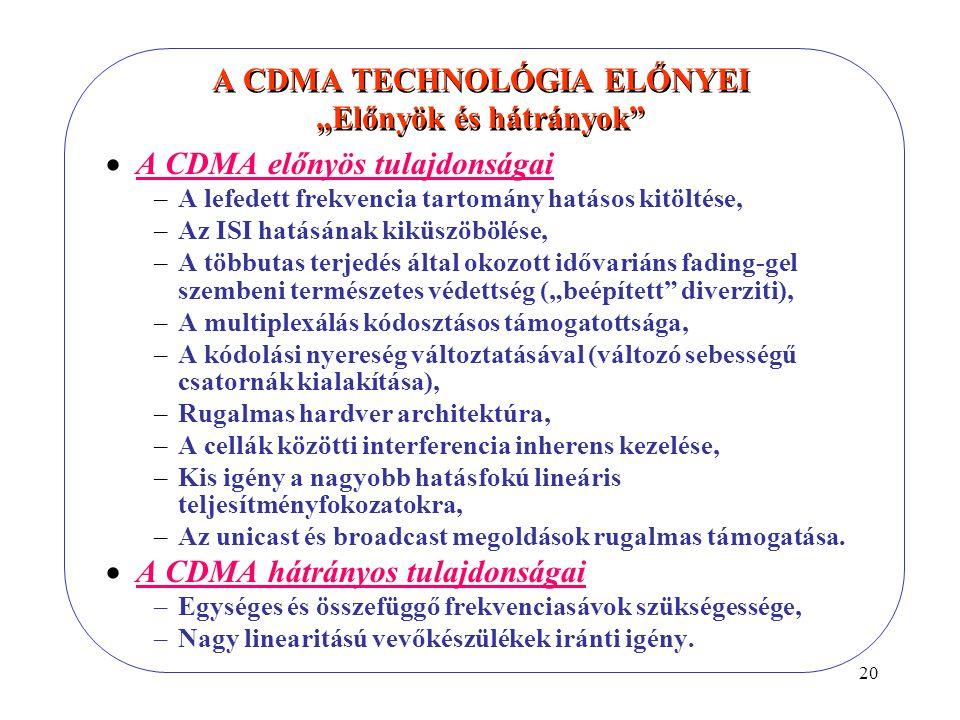 """20 A CDMA TECHNOLÓGIA ELŐNYEI """"Előnyök és hátrányok  A CDMA előnyös tulajdonságai –A lefedett frekvencia tartomány hatásos kitöltése, –Az ISI hatásának kiküszöbölése, –A többutas terjedés által okozott idővariáns fading-gel szembeni természetes védettség (""""beépített diverziti), –A multiplexálás kódosztásos támogatottsága, –A kódolási nyereség változtatásával (változó sebességű csatornák kialakítása), –Rugalmas hardver architektúra, –A cellák közötti interferencia inherens kezelése, –Kis igény a nagyobb hatásfokú lineáris teljesítményfokozatokra, –Az unicast és broadcast megoldások rugalmas támogatása."""