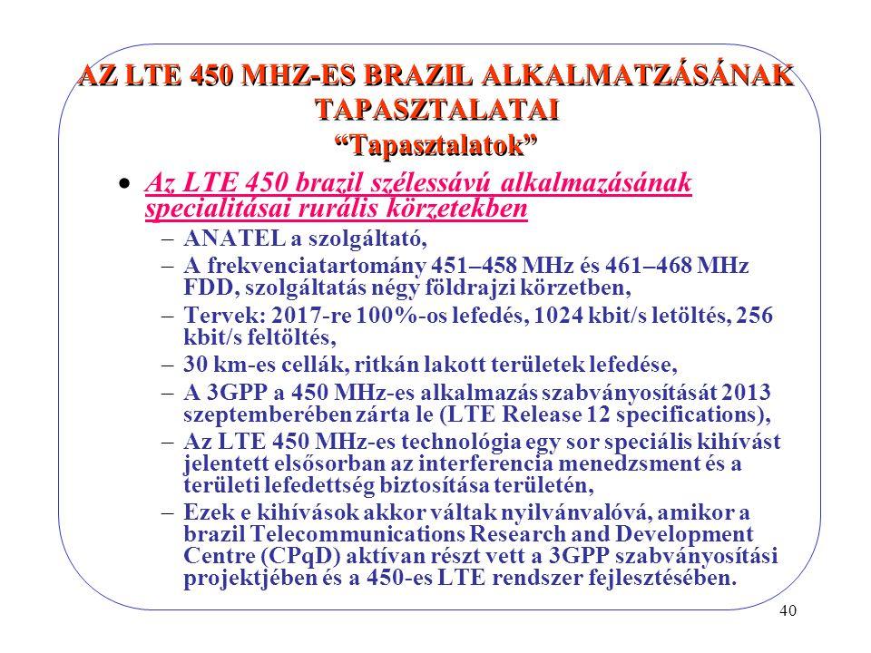 40 AZ LTE 450 MHZ-ES BRAZIL ALKALMATZÁSÁNAK TAPASZTALATAI Tapasztalatok  Az LTE 450 brazil szélessávú alkalmazásának specialitásai rurális körzetekben –ANATEL a szolgáltató, –A frekvenciatartomány 451–458 MHz és 461–468 MHz FDD, szolgáltatás négy földrajzi körzetben, –Tervek: 2017-re 100%-os lefedés, 1024 kbit/s letöltés, 256 kbit/s feltöltés, –30 km-es cellák, ritkán lakott területek lefedése, –A 3GPP a 450 MHz-es alkalmazás szabványosítását 2013 szeptemberében zárta le (LTE Release 12 specifications), –Az LTE 450 MHz-es technológia egy sor speciális kihívást jelentett elsősorban az interferencia menedzsment és a területi lefedettség biztosítása területén, –Ezek e kihívások akkor váltak nyilvánvalóvá, amikor a brazil Telecommunications Research and Development Centre (CPqD) aktívan részt vett a 3GPP szabványosítási projektjében és a 450-es LTE rendszer fejlesztésében.