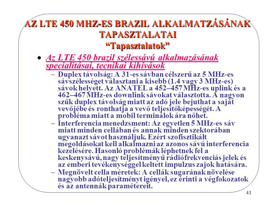 41 AZ LTE 450 MHZ-ES BRAZIL ALKALMATZÁSÁNAK TAPASZTALATAI Tapasztalatok  Az LTE 450 brazil szélessávú alkalmazásának specialitásai, tecnikai kihívások –Duplex távolság: A 31-es sávban célszerű az 5 MHz-es sávszélességet választani a kisebb (1.4 vagy 3 MHz-es) sávok helyett.
