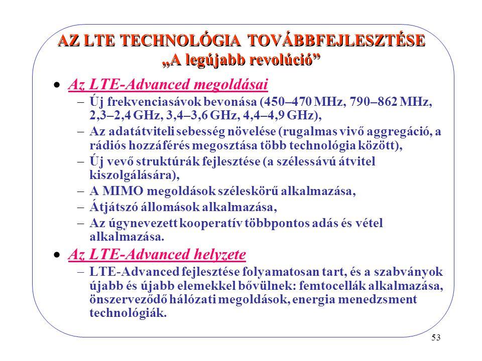 """53 AZ LTE TECHNOLÓGIA TOVÁBBFEJLESZTÉSE """"A legújabb revolúció  Az LTE-Advanced megoldásai –Új frekvenciasávok bevonása (450–470 MHz, 790–862 MHz, 2,3–2,4 GHz, 3,4–3,6 GHz, 4,4–4,9 GHz), –Az adatátviteli sebesség növelése (rugalmas vivő aggregáció, a rádiós hozzáférés megosztása több technológia között), –Új vevő struktúrák fejlesztése (a szélessávú átvitel kiszolgálására), –A MIMO megoldások széleskörű alkalmazása, –Átjátszó állomások alkalmazása, –Az úgynevezett kooperatív többpontos adás és vétel alkalmazása."""