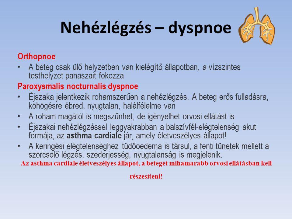 Nehézlégzés – dyspnoe Orthopnoe A beteg csak ülő helyzetben van kielégítő állapotban, a vízszintes testhelyzet panaszait fokozza Paroxysmalis nocturna