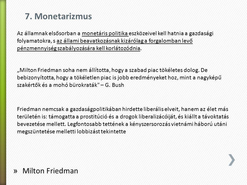 7. Monetarizmus Az államnak elsősorban a monetáris politika eszközeivel kell hatnia a gazdasági folyamatokra, s az állami beavatkozásnak kizárólag a f