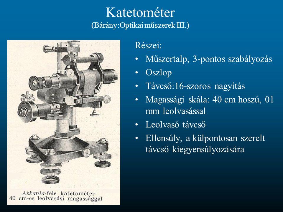 Katetométer (Bárány:Optikai műszerek III.) Részei: Műszertalp, 3-pontos szabályozás Oszlop Távcső:16-szoros nagyítás Magassági skála: 40 cm hoszú, 01