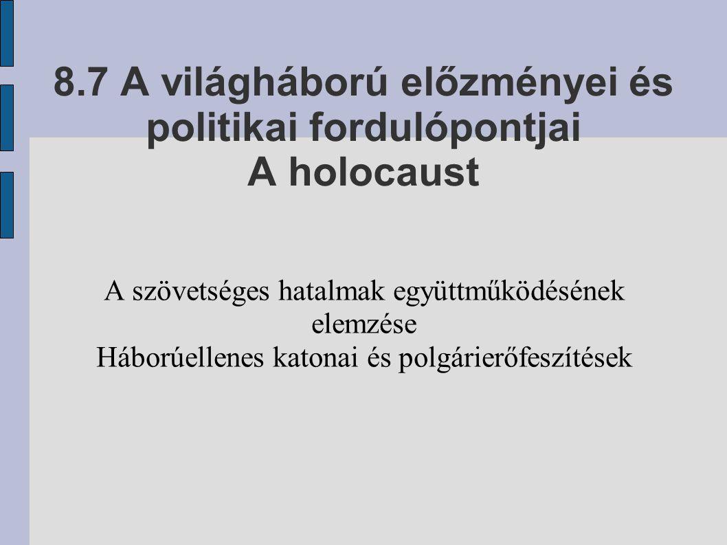 8.7 A világháború előzményei és politikai fordulópontjai A holocaust A szövetséges hatalmak együttműködésének elemzése Háborúellenes katonai és polgár