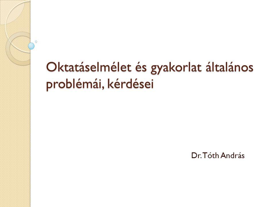 Oktatáselmélet és gyakorlat általános problémái, kérdései Dr. Tóth András