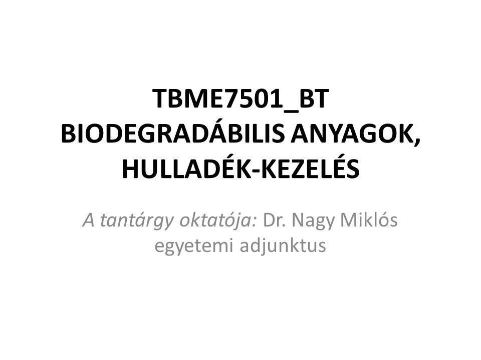 TBME7501_BT BIODEGRADÁBILIS ANYAGOK, HULLADÉK-KEZELÉS A tantárgy oktatója: Dr.