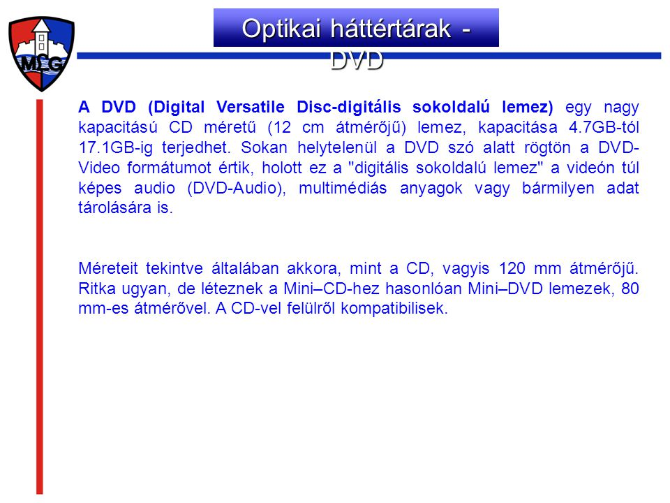 A DVD (Digital Versatile Disc-digitális sokoldalú lemez) egy nagy kapacitású CD méretű (12 cm átmérőjű) lemez, kapacitása 4.7GB-tól 17.1GB-ig terjedhe