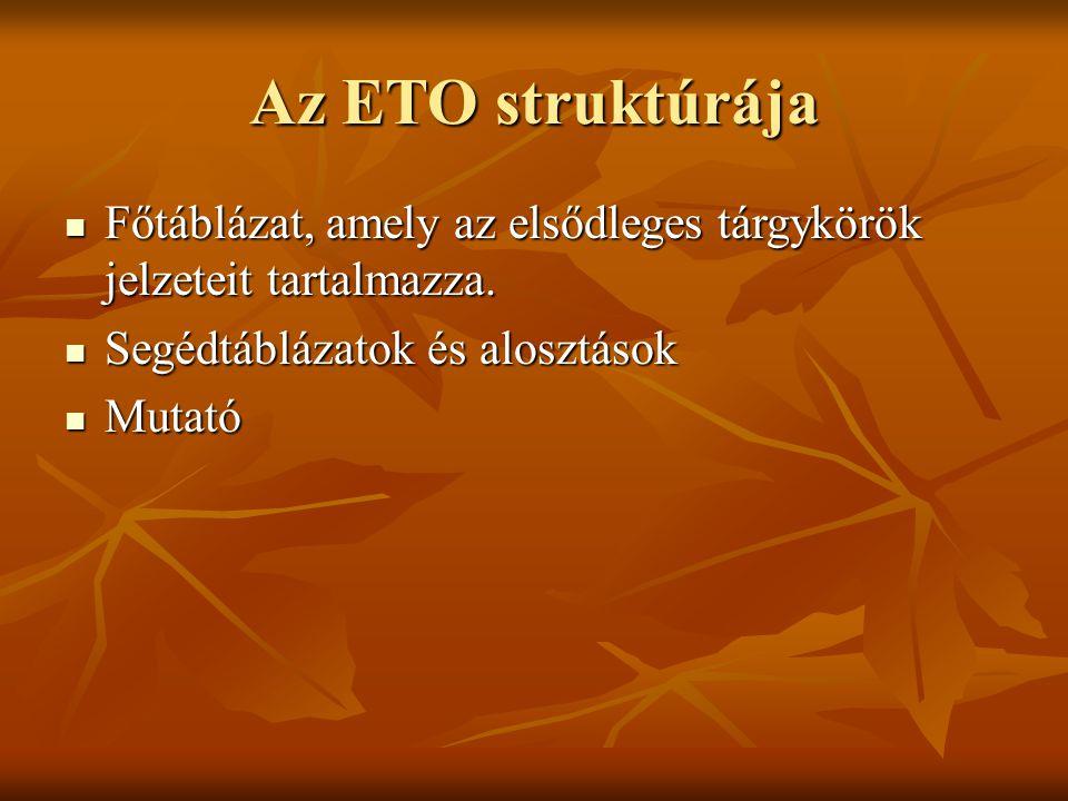 Az ETO struktúrája Főtáblázat, amely az elsődleges tárgykörök jelzeteit tartalmazza. Főtáblázat, amely az elsődleges tárgykörök jelzeteit tartalmazza.