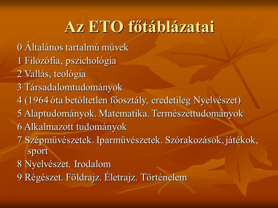 Az ETO főtáblázatai 0 Általános tartalmú művek 1 Filozófia, pszichológia 2 Vallás, teológia 3 Társadalomtudományok 4 (1964 óta betöltetlen főosztály,