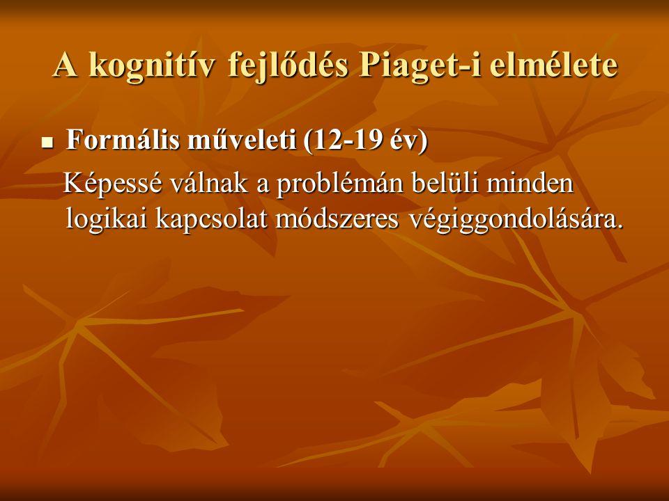 A kognitív fejlődés Piaget-i elmélete Formális műveleti (12-19 év) Formális műveleti (12-19 év) Képessé válnak a problémán belüli minden logikai kapcs