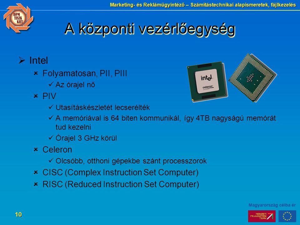 Marketing- és Reklámügyintéző – Számítástechnikai alapismeretek, fájlkezelés 10 A központi vezérlőegység  Intel  Folyamatosan, PII, PIII Az órajel nő  PIV Utasításkészletét lecserélték A memóriával is 64 biten kommunikál, így 4TB nagyságú memórát tud kezelni Órajel 3 GHz körül  Celeron Olcsóbb, otthoni gépekbe szánt processzorok  CISC (Complex Instruction Set Computer)  RISC (Reduced Instruction Set Computer)