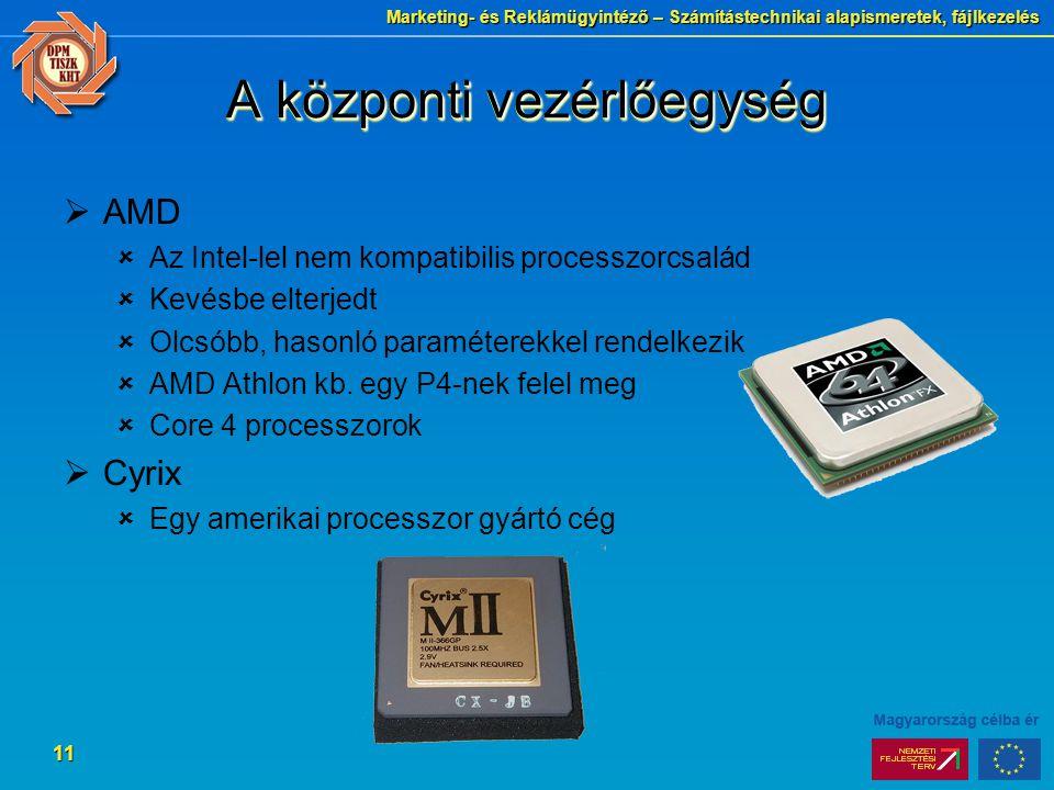 Marketing- és Reklámügyintéző – Számítástechnikai alapismeretek, fájlkezelés 11 A központi vezérlőegység  AMD  Az Intel-lel nem kompatibilis processzorcsalád  Kevésbe elterjedt  Olcsóbb, hasonló paraméterekkel rendelkezik  AMD Athlon kb.
