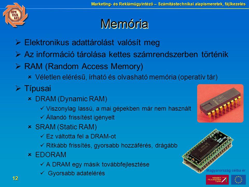 Marketing- és Reklámügyintéző – Számítástechnikai alapismeretek, fájlkezelés 12 MemóriaMemória  Elektronikus adattárolást valósít meg  Az információ tárolása kettes számrendszerben történik  RAM (Random Access Memory)  Véletlen elérésű, írható és olvasható memória (operatív tár)  Típusai  DRAM (Dynamic RAM) Viszonylag lassú, a mai gépekben már nem használt Állandó frissítést igényelt  SRAM (Static RAM) Ez váltotta fel a DRAM-ot Ritkább frissítés, gyorsabb hozzáférés, drágább  EDORAM A DRAM egy másik továbbfejlesztése Gyorsabb adatelérés