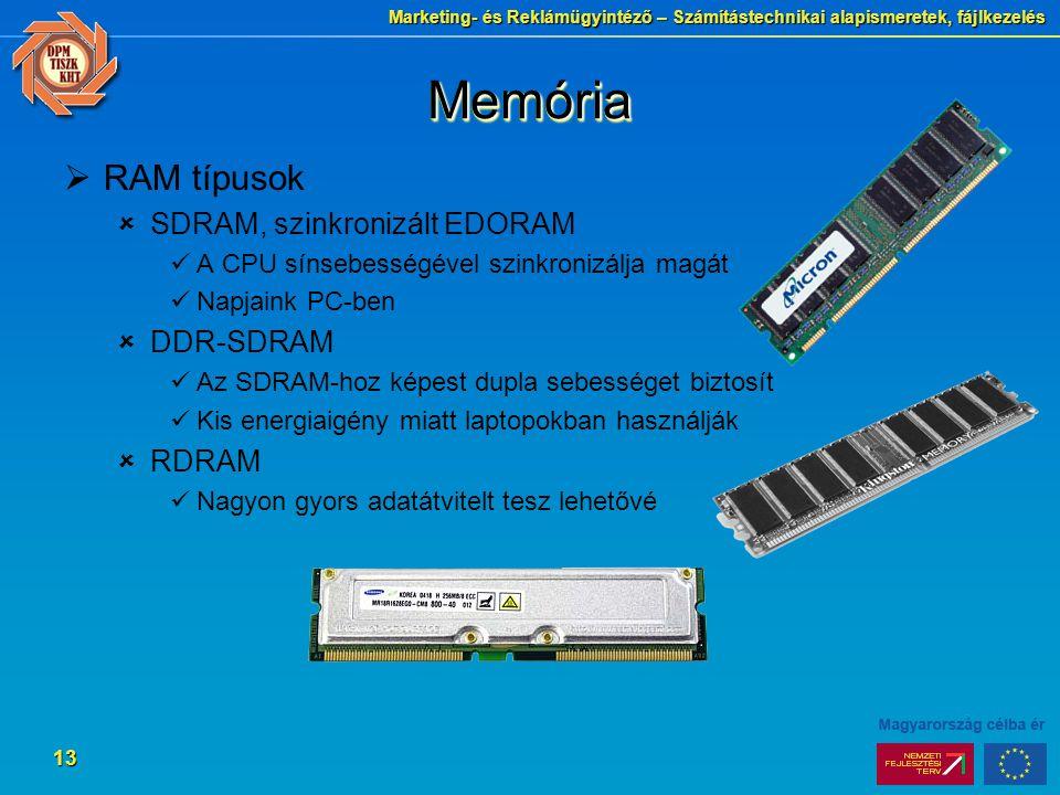 Marketing- és Reklámügyintéző – Számítástechnikai alapismeretek, fájlkezelés 13 MemóriaMemória  RAM típusok  SDRAM, szinkronizált EDORAM A CPU sínsebességével szinkronizálja magát Napjaink PC-ben  DDR-SDRAM Az SDRAM-hoz képest dupla sebességet biztosít Kis energiaigény miatt laptopokban használják  RDRAM Nagyon gyors adatátvitelt tesz lehetővé