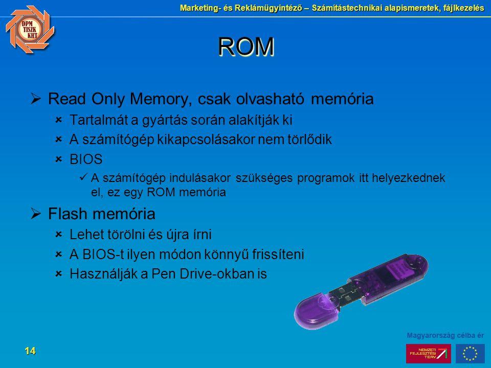 Marketing- és Reklámügyintéző – Számítástechnikai alapismeretek, fájlkezelés 14 ROMROM  Read Only Memory, csak olvasható memória  Tartalmát a gyártás során alakítják ki  A számítógép kikapcsolásakor nem törlődik  BIOS A számítógép indulásakor szükséges programok itt helyezkednek el, ez egy ROM memória  Flash memória  Lehet törölni és újra írni  A BIOS-t ilyen módon könnyű frissíteni  Használják a Pen Drive-okban is