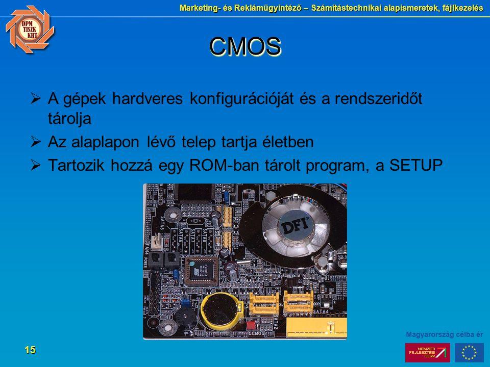 Marketing- és Reklámügyintéző – Számítástechnikai alapismeretek, fájlkezelés 15 CMOSCMOS  A gépek hardveres konfigurációját és a rendszeridőt tárolja  Az alaplapon lévő telep tartja életben  Tartozik hozzá egy ROM-ban tárolt program, a SETUP