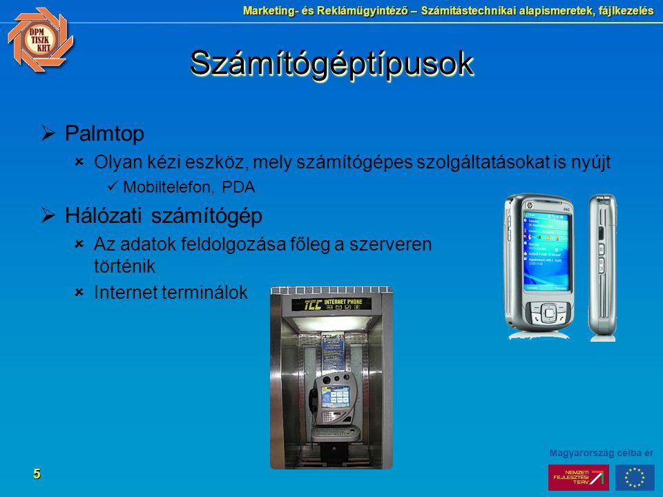Marketing- és Reklámügyintéző – Számítástechnikai alapismeretek, fájlkezelés 5 SzámítógéptípusokSzámítógéptípusok  Palmtop  Olyan kézi eszköz, mely számítógépes szolgáltatásokat is nyújt Mobiltelefon, PDA  Hálózati számítógép  Az adatok feldolgozása főleg a szerveren történik  Internet terminálok