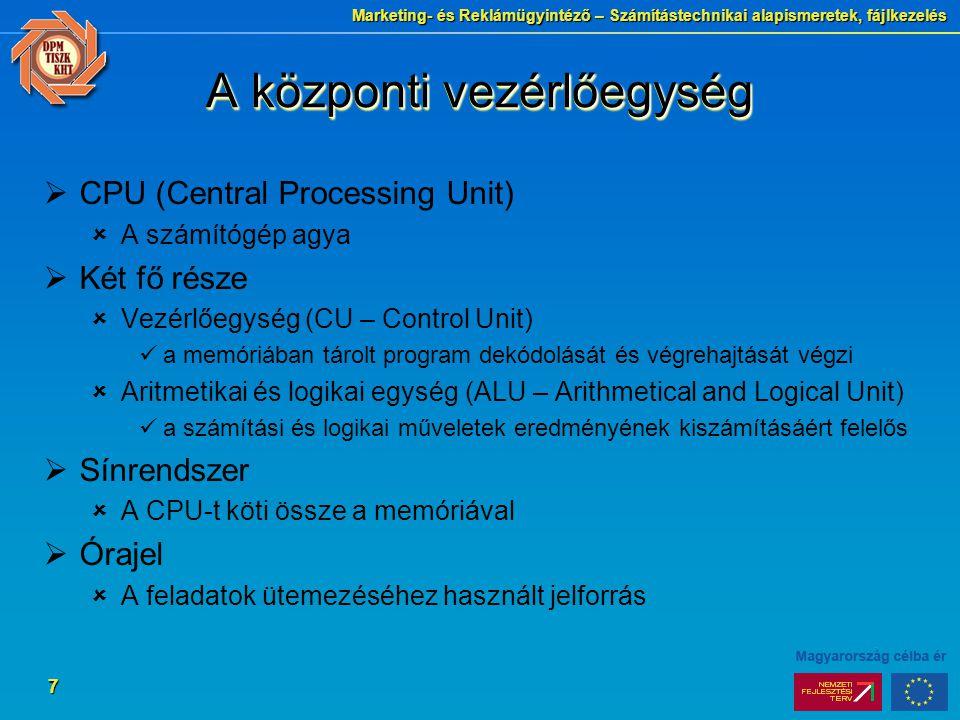 Marketing- és Reklámügyintéző – Számítástechnikai alapismeretek, fájlkezelés 7 A központi vezérlőegység  CPU (Central Processing Unit)  A számítógép agya  Két fő része  Vezérlőegység (CU – Control Unit) a memóriában tárolt program dekódolását és végrehajtását végzi  Aritmetikai és logikai egység (ALU – Arithmetical and Logical Unit) a számítási és logikai műveletek eredményének kiszámításáért felelős  Sínrendszer  A CPU-t köti össze a memóriával  Órajel  A feladatok ütemezéséhez használt jelforrás