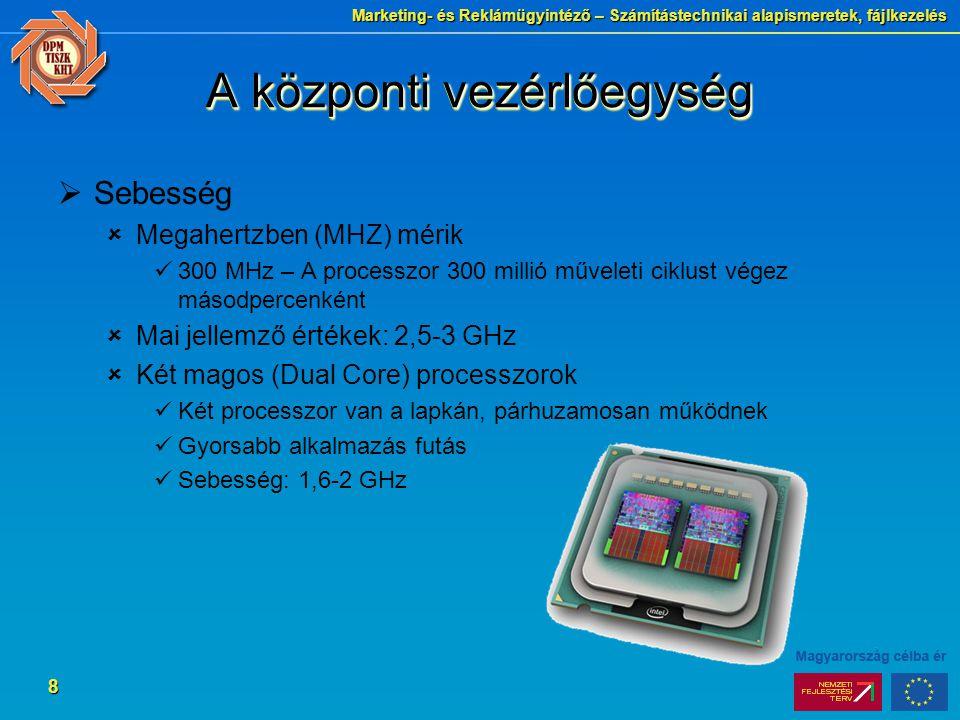 Marketing- és Reklámügyintéző – Számítástechnikai alapismeretek, fájlkezelés 8 A központi vezérlőegység  Sebesség  Megahertzben (MHZ) mérik 300 MHz – A processzor 300 millió műveleti ciklust végez másodpercenként  Mai jellemző értékek: 2,5-3 GHz  Két magos (Dual Core) processzorok Két processzor van a lapkán, párhuzamosan működnek Gyorsabb alkalmazás futás Sebesség: 1,6-2 GHz