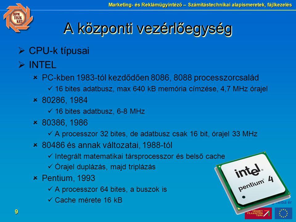 Marketing- és Reklámügyintéző – Számítástechnikai alapismeretek, fájlkezelés 9 A központi vezérlőegység  CPU-k típusai  INTEL  PC-kben 1983-tól kezdődően 8086, 8088 processzorcsalád 16 bites adatbusz, max 640 kB memória címzése, 4,7 MHz órajel  80286, 1984 16 bites adatbusz, 6-8 MHz  80386, 1986 A processzor 32 bites, de adatbusz csak 16 bit, órajel 33 MHz  80486 és annak változatai, 1988-tól Integrált matematikai társprocesszor és belső cache Órajel duplázás, majd triplázás  Pentium, 1993 A processzor 64 bites, a buszok is Cache mérete 16 kB