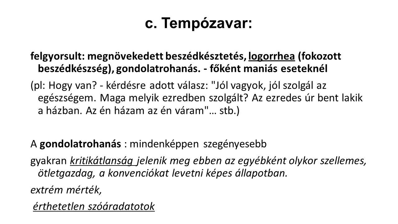 c. Tempózavar: felgyorsult: megnövekedett beszédkésztetés, logorrhea (fokozott beszédkészség), gondolatrohanás. - főként maniás eseteknél (pl: Hogy va