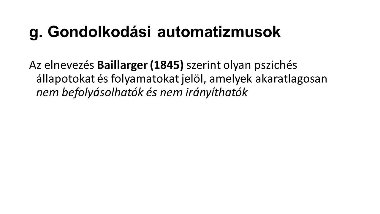 g. Gondolkodási automatizmusok Az elnevezés Baillarger (1845) szerint olyan pszichés állapotokat és folyamatokat jelöl, amelyek akaratlagosan nem befo