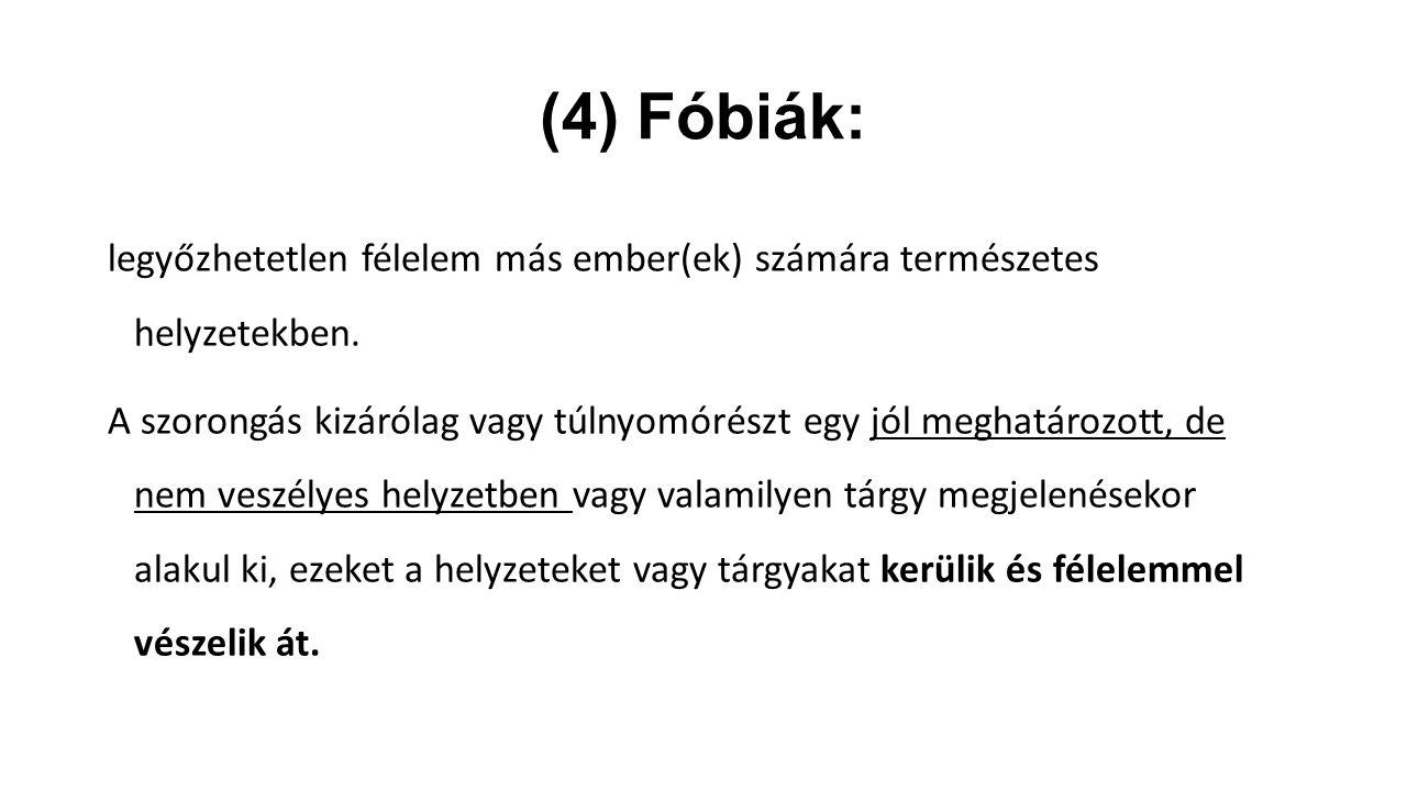 (4) Fóbiák: legyőzhetetlen félelem más ember(ek) számára természetes helyzetekben.