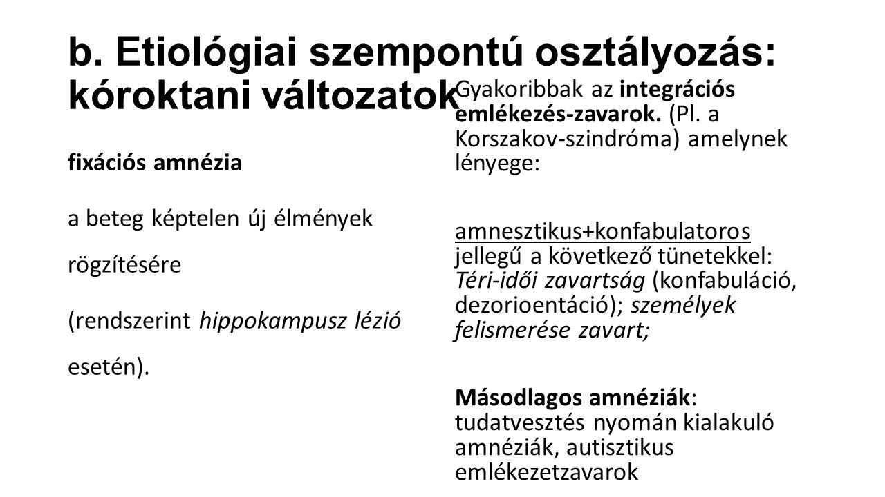 b. Etiológiai szempontú osztályozás: kóroktani változatok fixációs amnézia a beteg képtelen új élmények rögzítésére (rendszerint hippokampusz lézió es