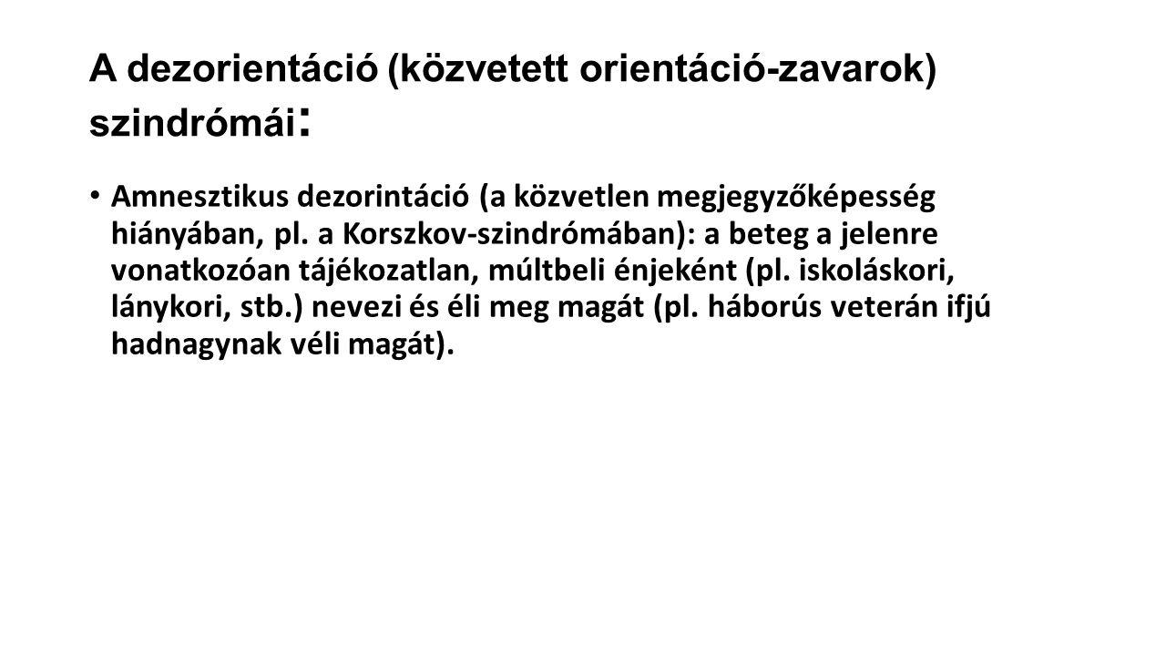 A dezorientáció (közvetett orientáció-zavarok) szindrómái : Amnesztikus dezorintáció (a közvetlen megjegyzőképesség hiányában, pl.