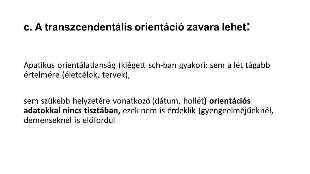 c. A transzcendentális orientáció zavara lehet : Apatikus orientálatlanság (kiégett sch-ban gyakori: sem a lét tágabb értelmére (életcélok, tervek), s