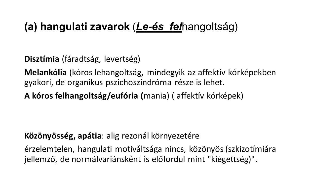 (a) hangulati zavarok (Le-és felhangoltság) Disztímia (fáradtság, levertség) Melankólia (kóros lehangoltság, mindegyik az affektív kórképekben gyakori, de organikus pszichoszindróma része is lehet.