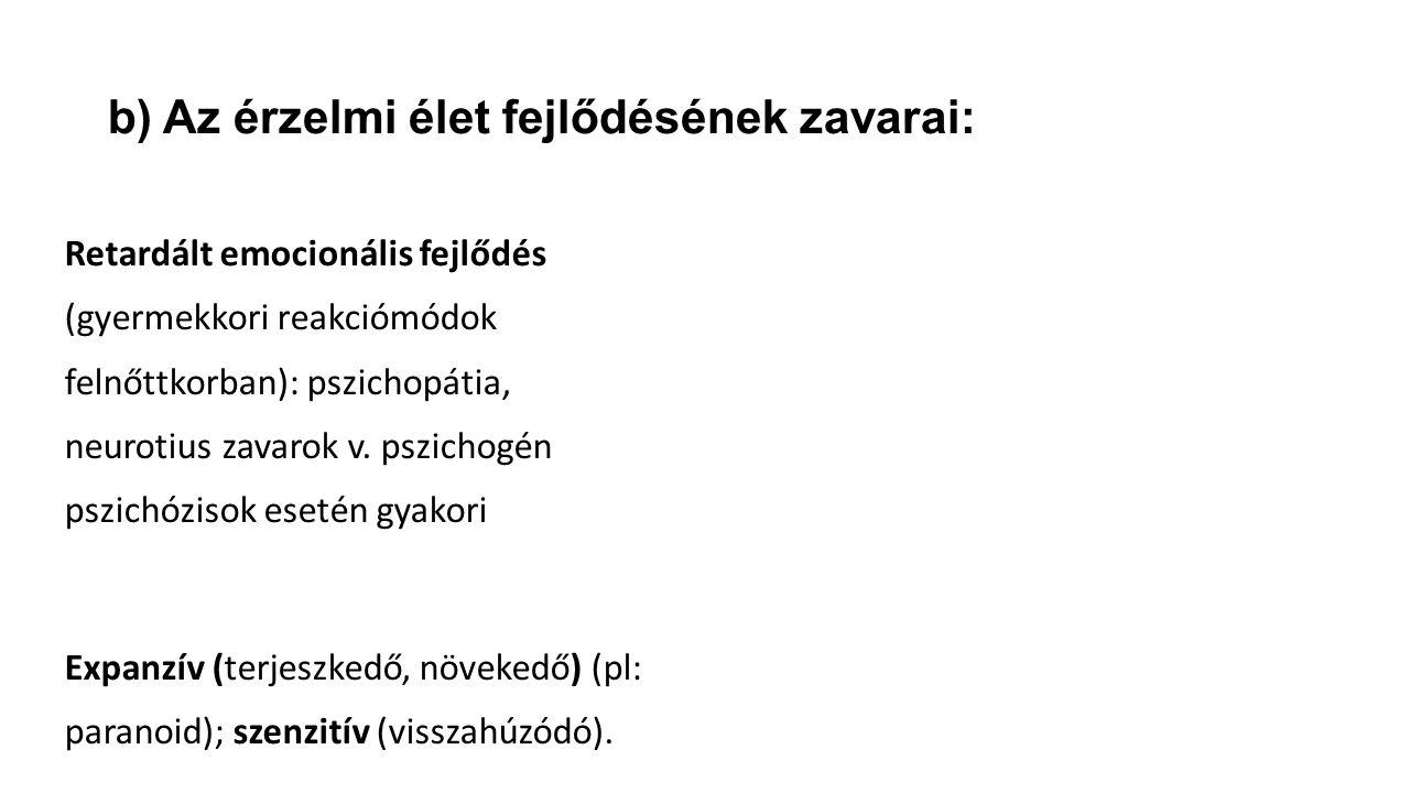 b) Az érzelmi élet fejlődésének zavarai: Retardált emocionális fejlődés (gyermekkori reakciómódok felnőttkorban): pszichopátia, neurotius zavarok v.