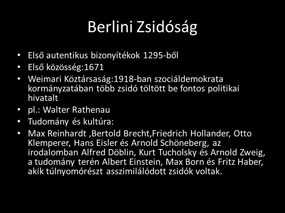 Berlini Zsidóság Első autentikus bizonyítékok 1295-ből Első közösség:1671 Weimari Köztársaság:1918-ban szociáldemokrata kormányzatában több zsidó töltött be fontos politikai hivatalt pl.: Walter Rathenau Tudomány és kultúra: Max Reinhardt,Bertold Brecht,Friedrich Hollander, Otto Klemperer, Hans Eisler és Arnold Schöneberg, az irodalomban Alfred Döblin, Kurt Tucholsky és Arnold Zweig, a tudomány terén Albert Einstein, Max Born és Fritz Haber, akik túlnyomórészt asszimilálódott zsidók voltak.