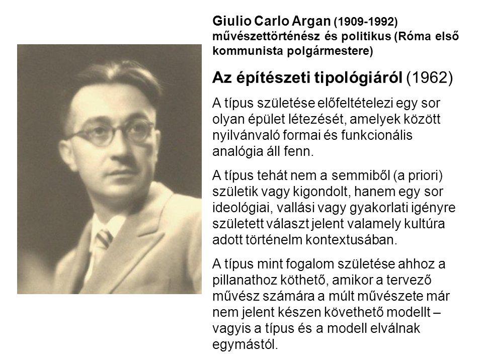 Giulio Carlo Argan (1909-1992) művészettörténész és politikus (Róma első kommunista polgármestere) Az építészeti tipológiáról (1962) A típus születése előfeltételezi egy sor olyan épület létezését, amelyek között nyilvánvaló formai és funkcionális analógia áll fenn.