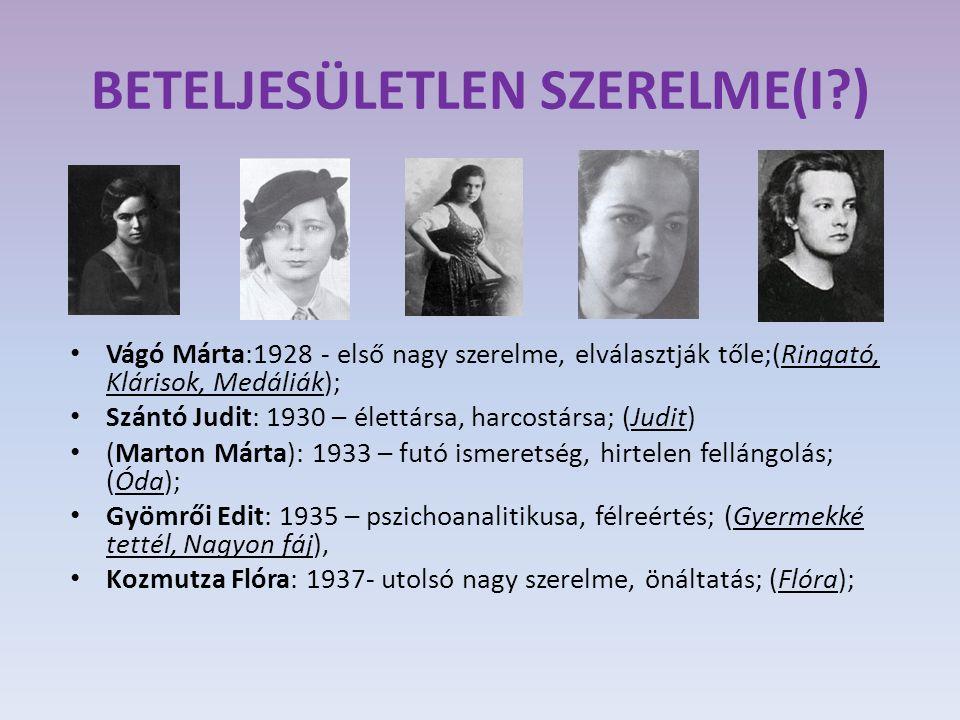 BETELJESÜLETLEN SZERELME(I?) Vágó Márta:1928 - első nagy szerelme, elválasztják tőle;(Ringató, Klárisok, Medáliák); Szántó Judit: 1930 – élettársa, harcostársa; (Judit) (Marton Márta): 1933 – futó ismeretség, hirtelen fellángolás; (Óda); Gyömrői Edit: 1935 – pszichoanalitikusa, félreértés; (Gyermekké tettél, Nagyon fáj), Kozmutza Flóra: 1937- utolsó nagy szerelme, önáltatás; (Flóra);