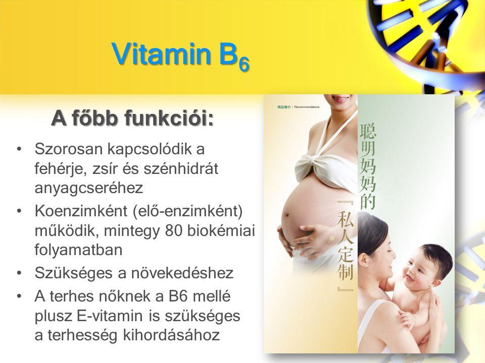 Vitamin B 6 Szorosan kapcsolódik a fehérje, zsír és szénhidrát anyagcseréhez Koenzimként (elő-enzimként) működik, mintegy 80 biokémiai folyamatban Szükséges a növekedéshez A terhes nőknek a B6 mellé plusz E-vitamin is szükséges a terhesség kihordásához A főbb funkciói: