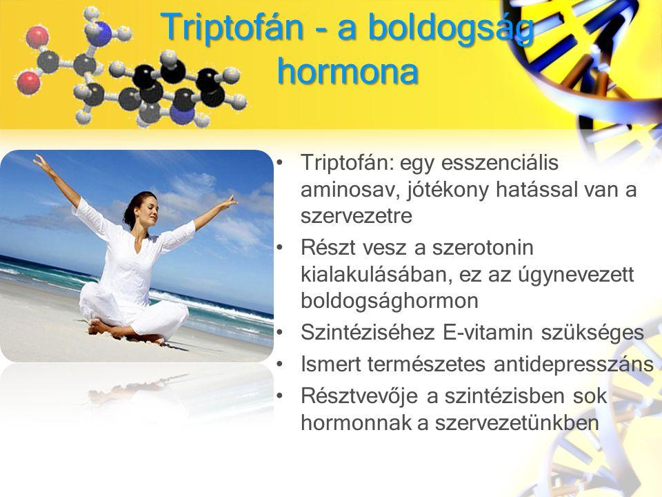 Triptofán - a boldogság hormona Triptofán: egy esszenciális aminosav, jótékony hatással van a szervezetre Részt vesz a szerotonin kialakulásában, ez az úgynevezett boldogsághormon Szintéziséhez E-vitamin szükséges Ismert természetes antidepresszáns Résztvevője a szintézisben sok hormonnak a szervezetünkben