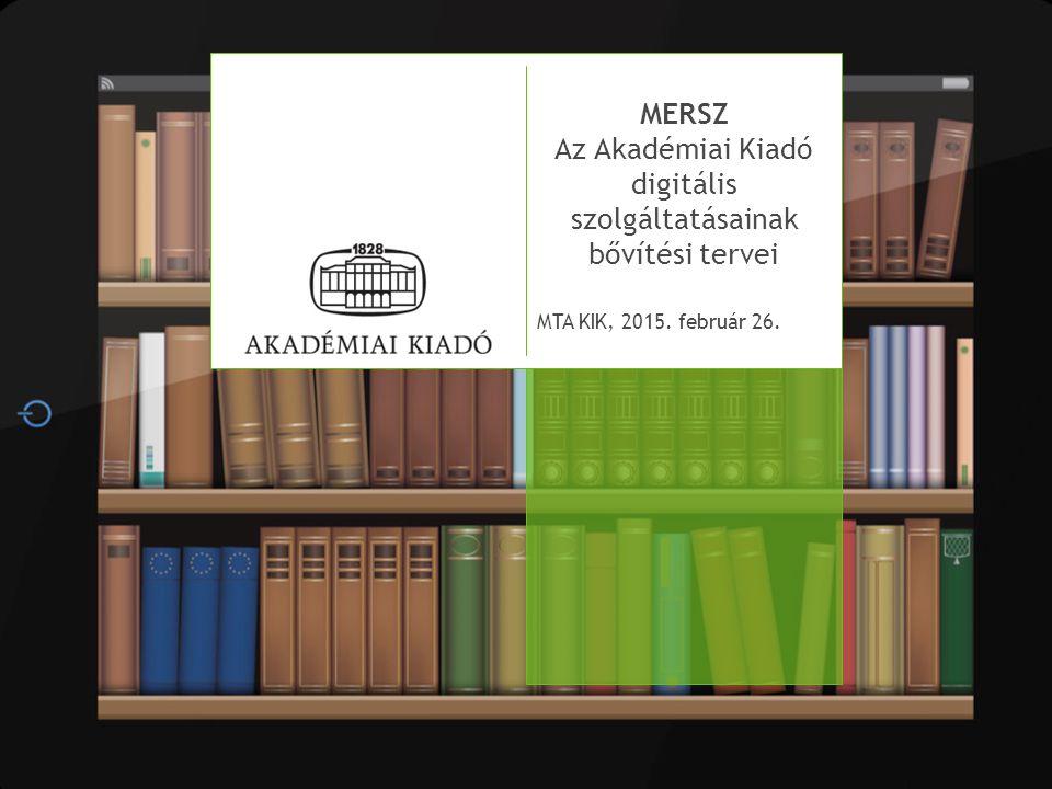 MERSZ Az Akadémiai Kiadó digitális szolgáltatásainak bővítési tervei MTA KIK, 2015. február 26.