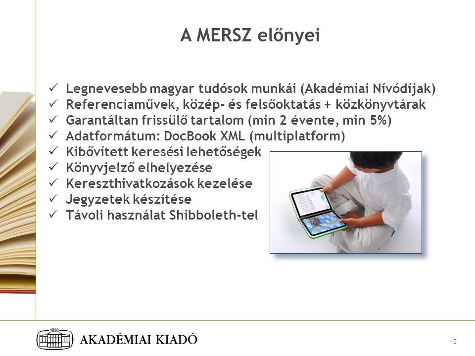 A MERSZ előnyei Legnevesebb magyar tudósok munkái (Akadémiai Nívódíjak) Referenciaművek, közép- és felsőoktatás + közkönyvtárak Garantáltan frissülő tartalom (min 2 évente, min 5%) Adatformátum: DocBook XML (multiplatform) Kibővített keresési lehetőségek Könyvjelző elhelyezése Kereszthivatkozások kezelése Jegyzetek készítése Távoli használat Shibboleth-tel 10