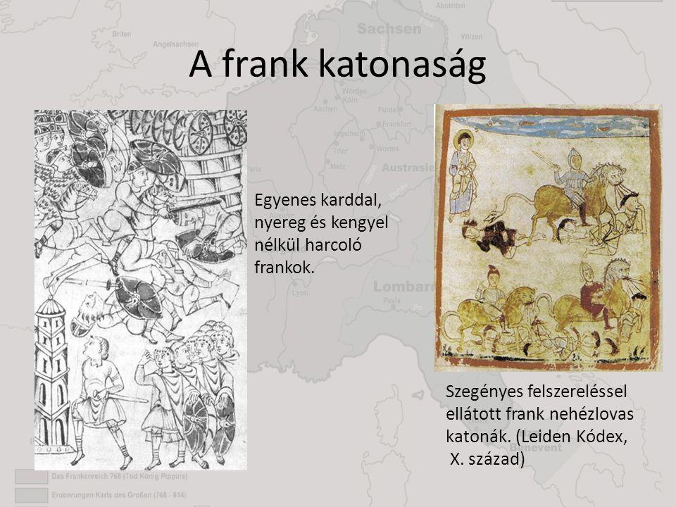 A frank katonaság Szegényes felszereléssel ellátott frank nehézlovas katonák. (Leiden Kódex, X. század) Egyenes karddal, nyereg és kengyel nélkül harc