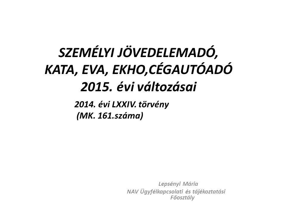 SZEMÉLYI JÖVEDELEMADÓ, KATA, EVA, EKHO,CÉGAUTÓADÓ 2015. évi változásai Lepsényi Mária NAV Ügyfélkapcsolati és tájékoztatási Főosztály 2014. évi LXXIV.