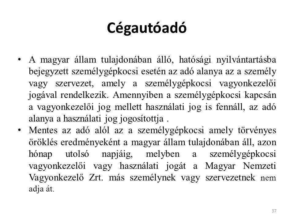 Cégautóadó A magyar állam tulajdonában álló, hatósági nyilvántartásba bejegyzett személygépkocsi esetén az adó alanya az a személy vagy szervezet, ame