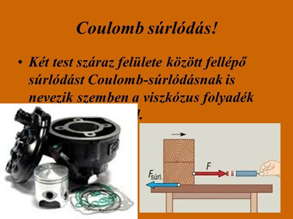 Coulomb súrlódás! Két test száraz felülete között fellépő súrlódást Coulomb-súrlódásnak is nevezik szemben a viszkózus folyadék belső súrlódásával.